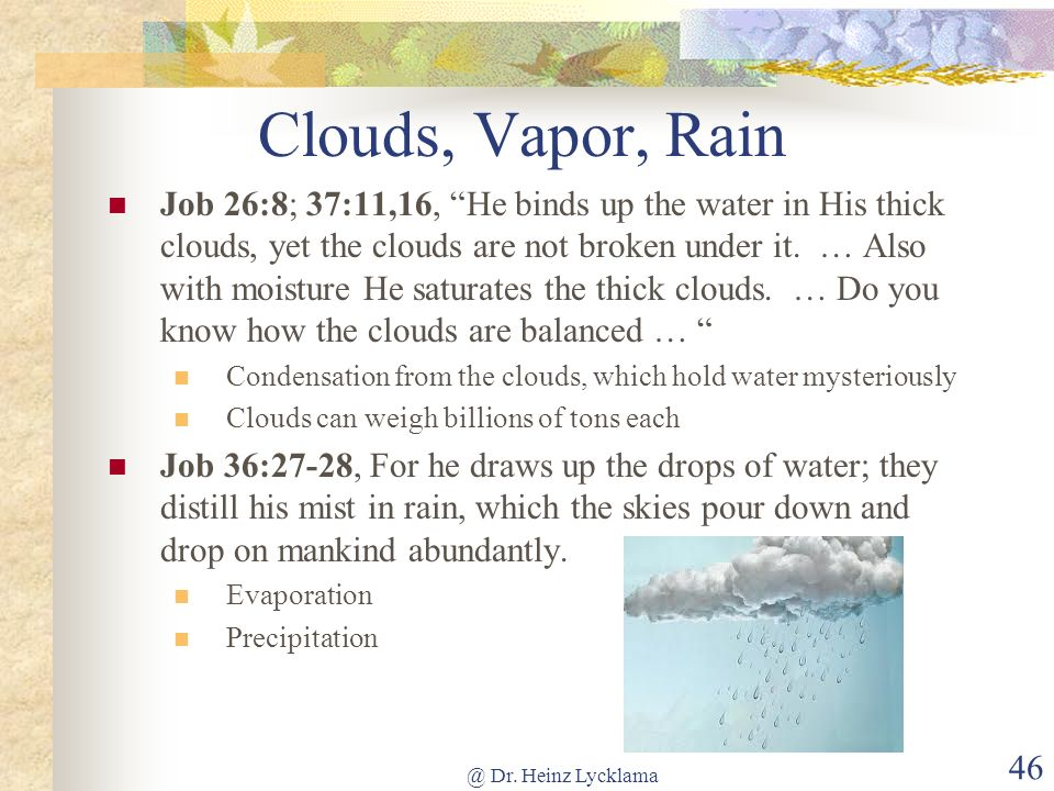 @ Dr. Heinz Lycklama 46 Clouds, Vapor, Rain Job 26:8; 37:11,16, He binds up the water in His thick clouds, yet the clouds are not broken under it. … A