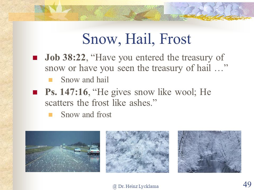 @ Dr. Heinz Lycklama 49 Snow, Hail, Frost Job 38:22, Have you entered the treasury of snow or have you seen the treasury of hail … Snow and hail Ps. 1