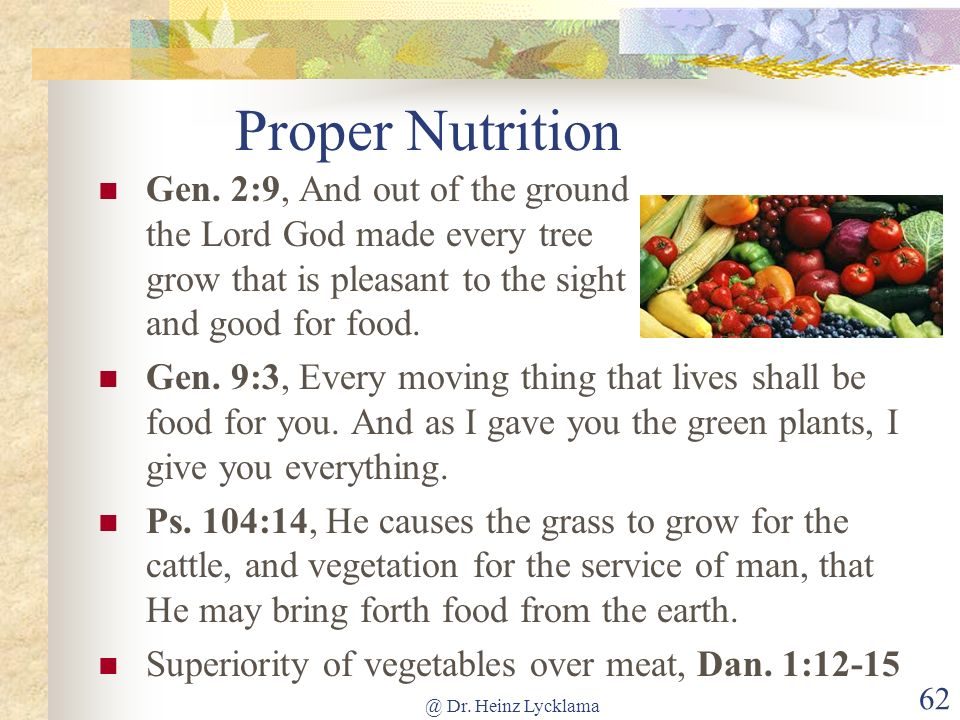 @ Dr. Heinz Lycklama 62 Proper Nutrition Gen. 2:9, And out of the ground the Lord God made every tree grow that is pleasant to the sight and good for