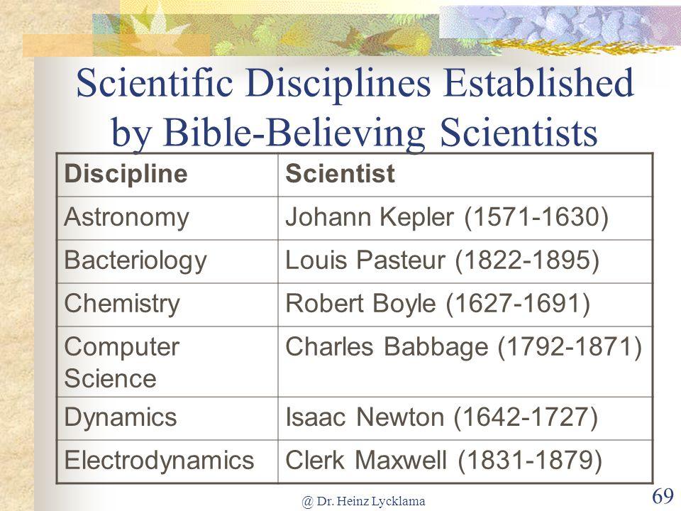 @ Dr. Heinz Lycklama 69 Scientific Disciplines Established by Bible-Believing Scientists DisciplineScientist AstronomyJohann Kepler (1571-1630) Bacter
