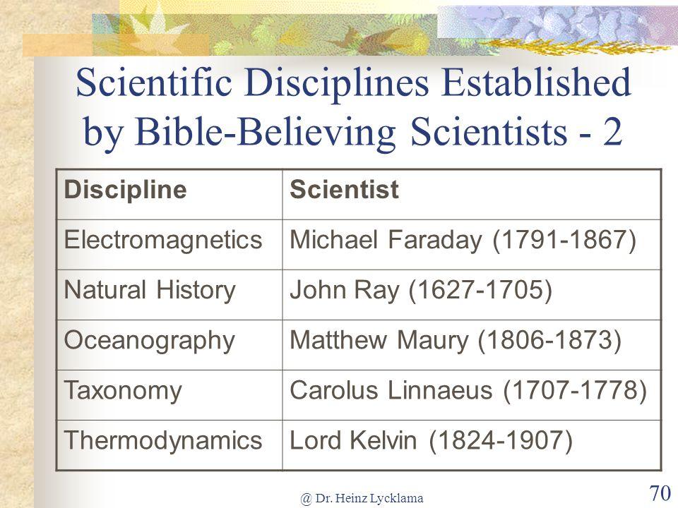 @ Dr. Heinz Lycklama 70 Scientific Disciplines Established by Bible-Believing Scientists - 2 DisciplineScientist ElectromagneticsMichael Faraday (1791