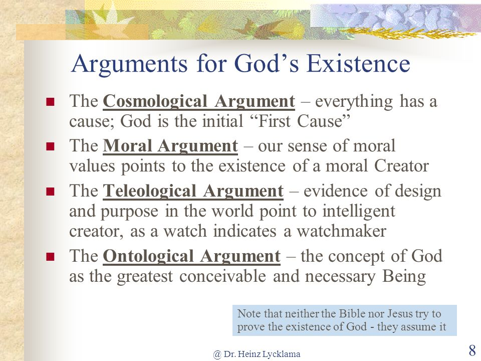@ Dr. Heinz Lycklama 8 Arguments for Gods Existence The Cosmological Argument – everything has a cause; God is the initial First Cause The Moral Argum