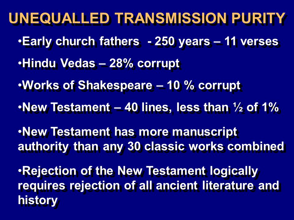 UNEQUALLED TRANSMISSION PURITY Early church fathers years – 11 verses Hindu Vedas – 28% corrupt Works of Shakespeare – 10 % corrupt New Testament has more manuscript authority than any 30 classic works combined Rejection of the New Testament logically requires rejection of all ancient literature and history New Testament – 40 lines, less than ½ of 1%