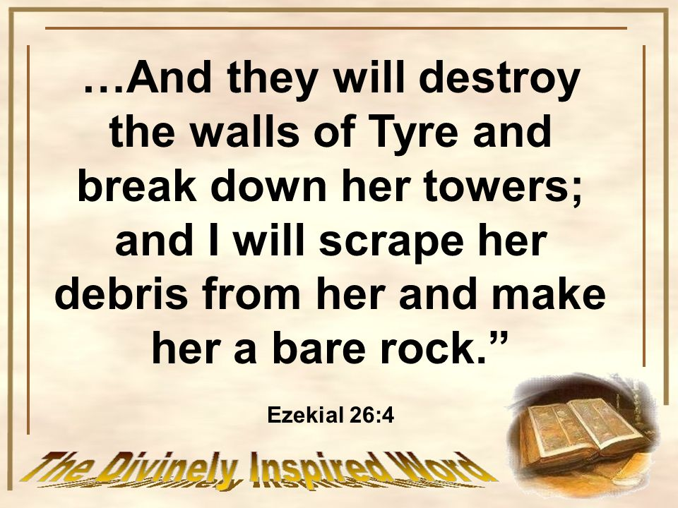 …And they will destroy the walls of Tyre and break down her towers; and I will scrape her debris from her and make her a bare rock.