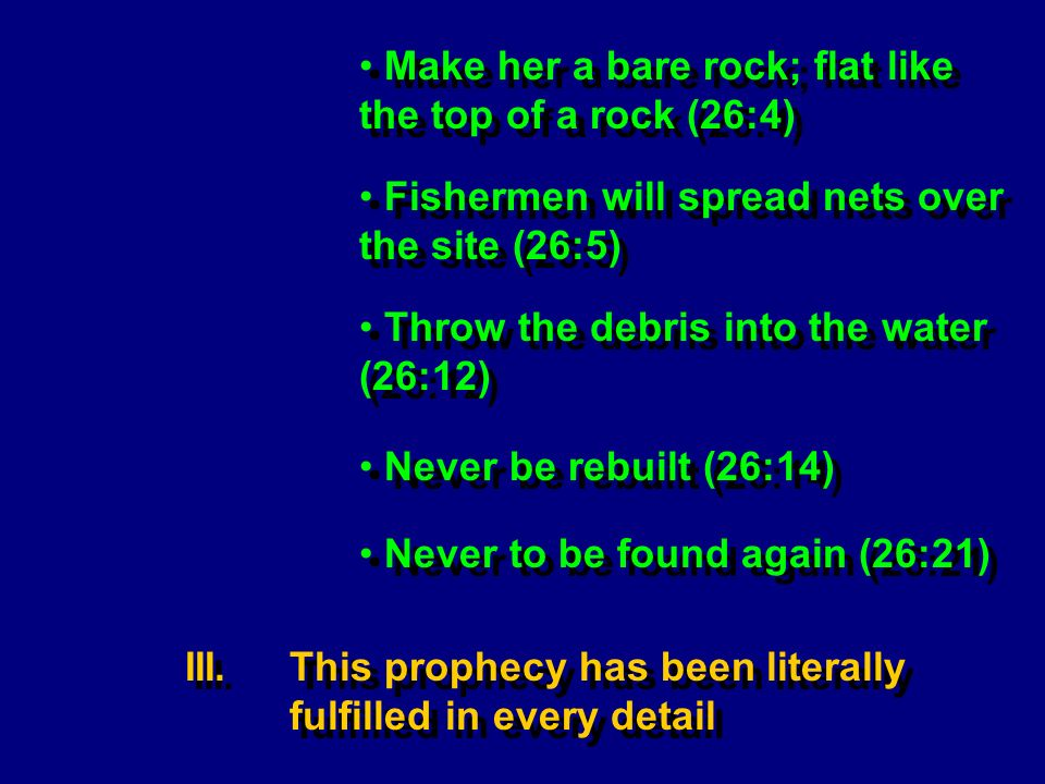 Throw the debris into the water (26:12) Never be rebuilt (26:14) Fishermen will spread nets over the site (26:5) III.This prophecy has been literally fulfilled in every detail Make her a bare rock; flat like the top of a rock (26:4) Never to be found again (26:21)