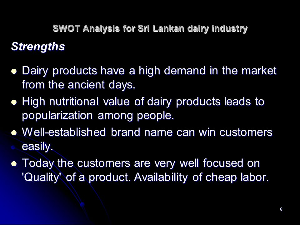 6 SWOT Analysis for Sri Lankan dairy industry Strengths Dairy products have a high demand in the market from the ancient days. Dairy products have a h