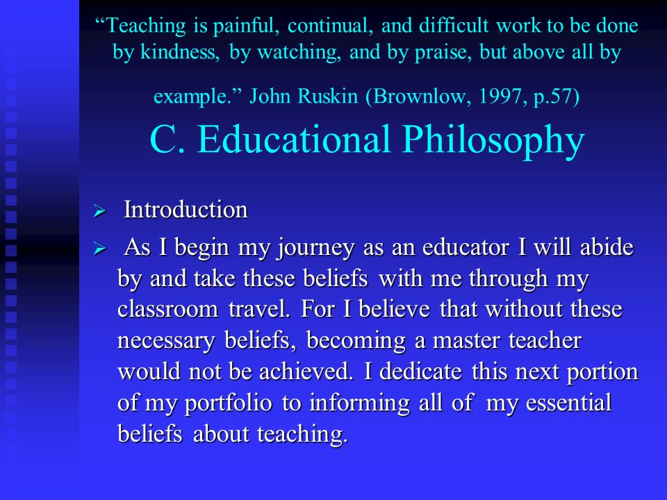 Teaching is painful, continual, and difficult work to be done by kindness, by watching, and by praise, but above all by example. John Ruskin (Brownlow