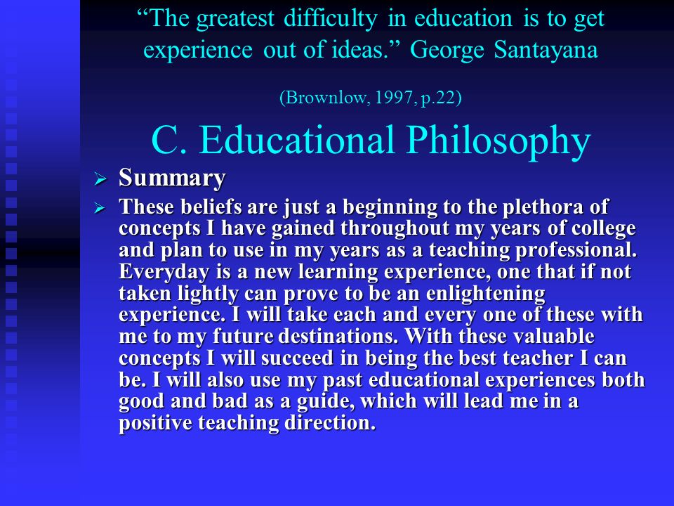 The greatest difficulty in education is to get experience out of ideas. George Santayana (Brownlow, 1997, p.22) C. Educational Philosophy Summary Summ