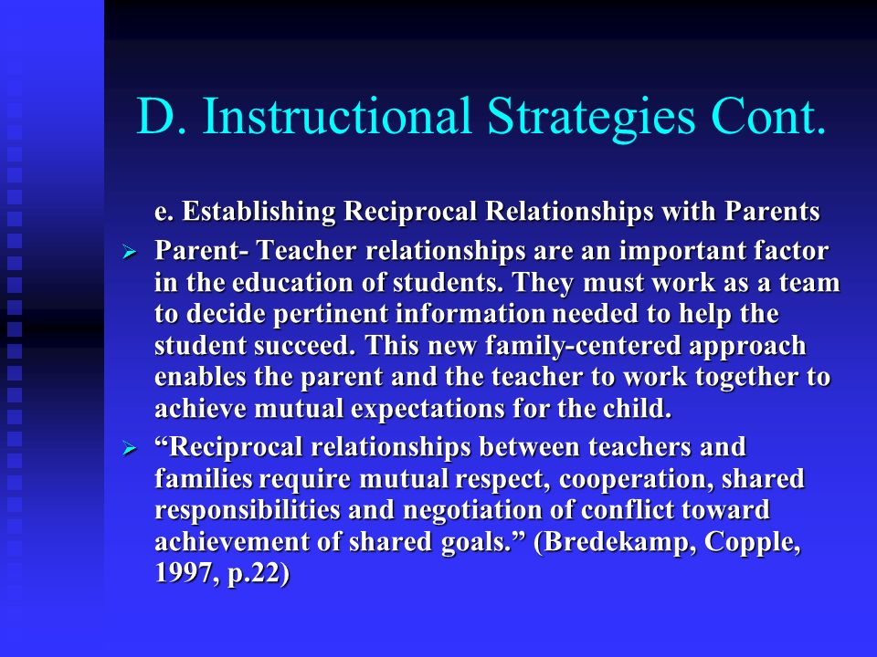 D. Instructional Strategies Cont. e. Establishing Reciprocal Relationships with Parents Parent- Teacher relationships are an important factor in the e