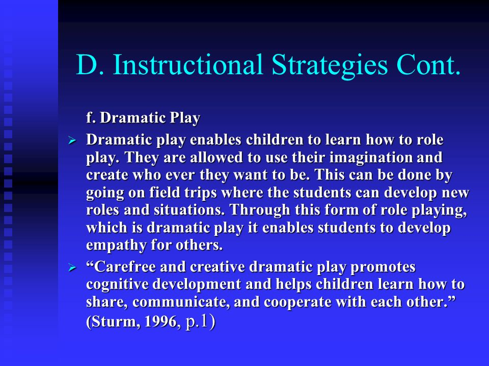 D. Instructional Strategies Cont. f. Dramatic Play Dramatic play enables children to learn how to role play. They are allowed to use their imagination