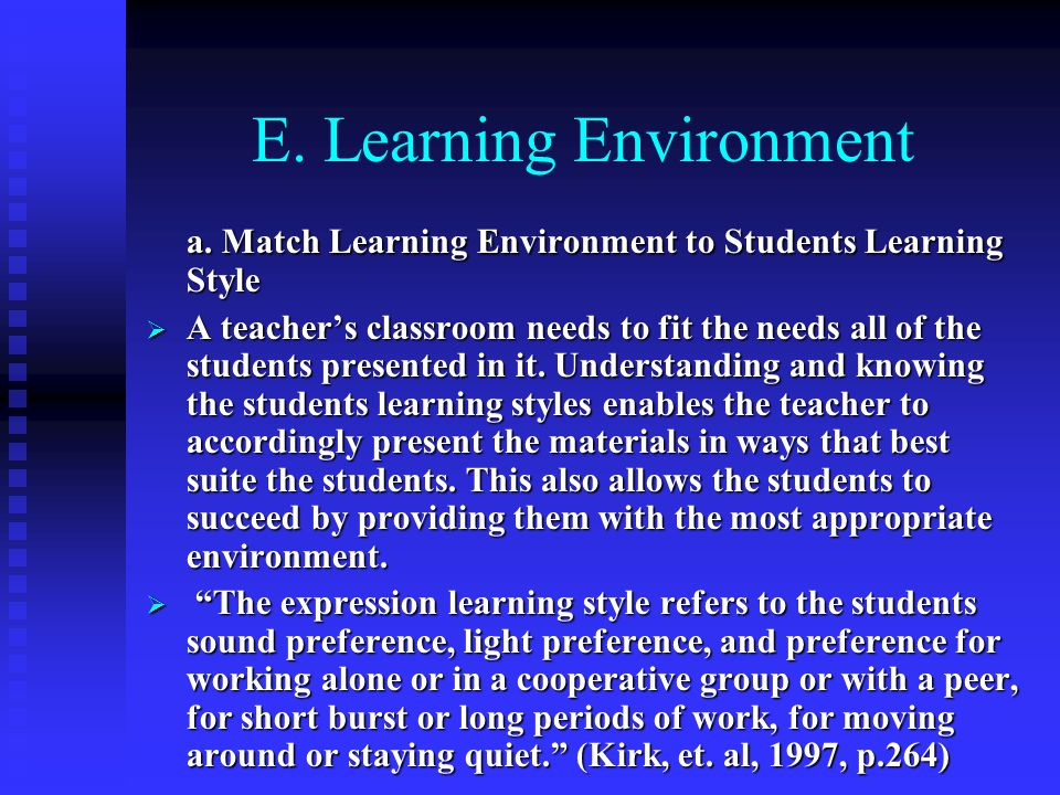 E. Learning Environment a. Match Learning Environment to Students Learning Style A teachers classroom needs to fit the needs all of the students prese