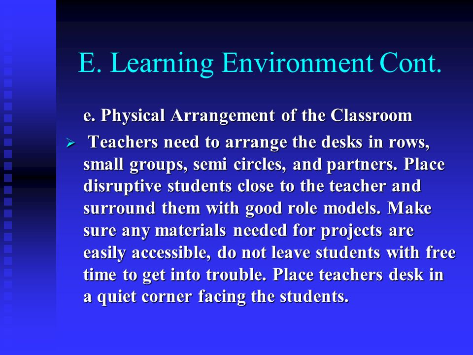 E. Learning Environment Cont. e. Physical Arrangement of the Classroom Teachers need to arrange the desks in rows, small groups, semi circles, and par
