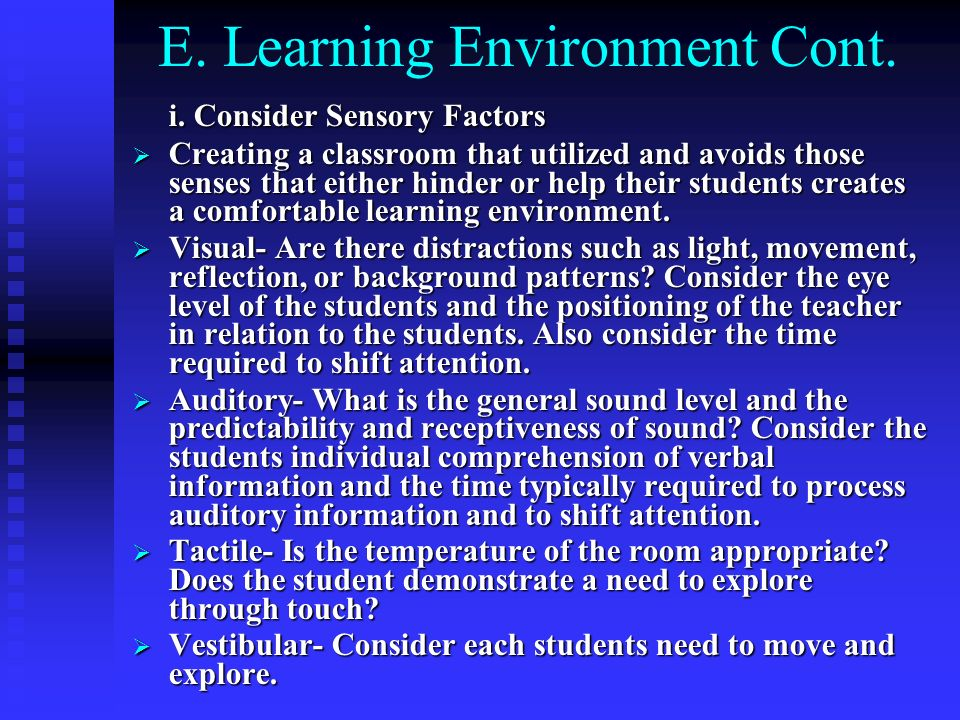 E. Learning Environment Cont. i. Consider Sensory Factors Creating a classroom that utilized and avoids those senses that either hinder or help their
