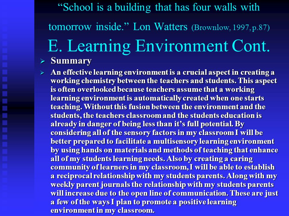 School is a building that has four walls with tomorrow inside. Lon Watters (Brownlow, 1997, p.87) E. Learning Environment Cont. Summary Summary An eff