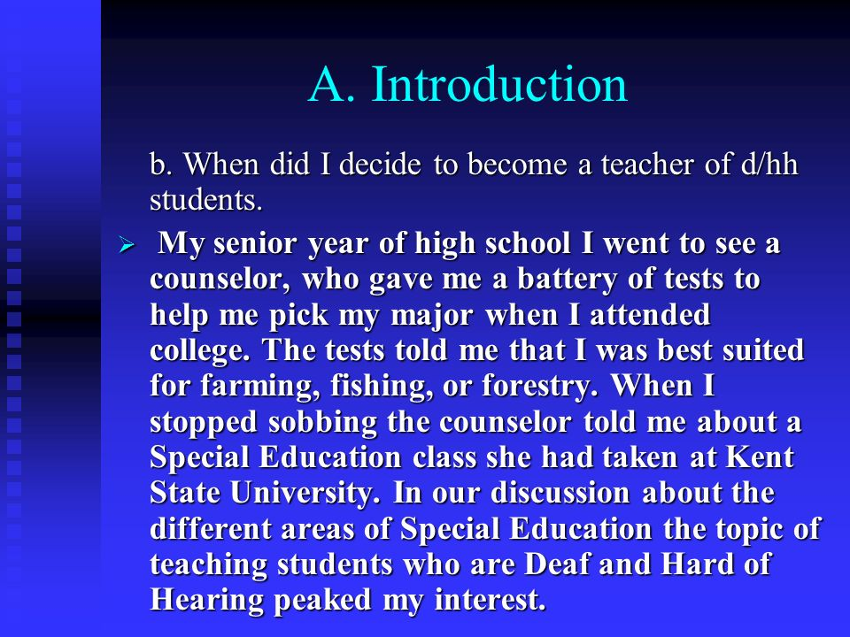 A. Introduction b. When did I decide to become a teacher of d/hh students. My senior year of high school I went to see a counselor, who gave me a batt
