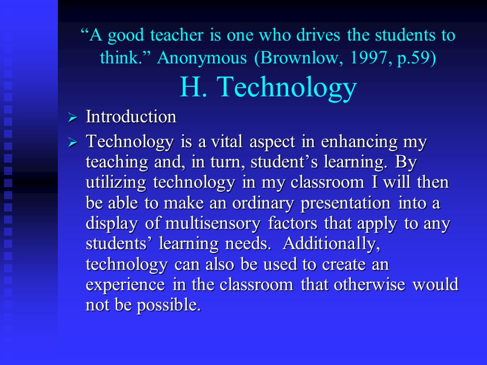 A good teacher is one who drives the students to think. Anonymous (Brownlow, 1997, p.59) H. Technology Introduction Introduction Technology is a vital