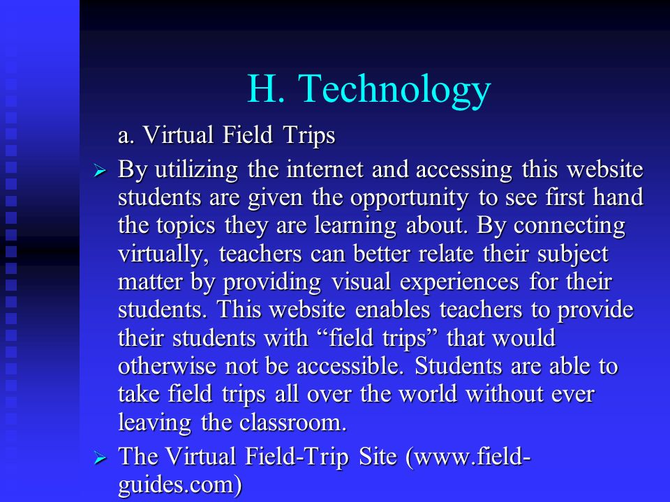 H. Technology a. Virtual Field Trips By utilizing the internet and accessing this website students are given the opportunity to see first hand the top