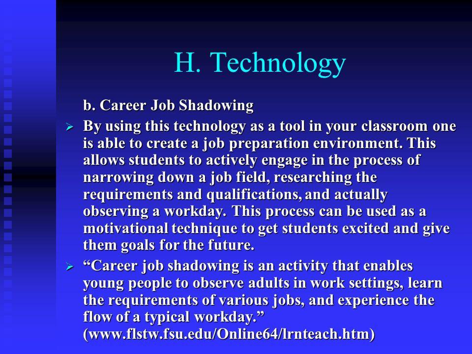 H. Technology b. Career Job Shadowing By using this technology as a tool in your classroom one is able to create a job preparation environment. This a