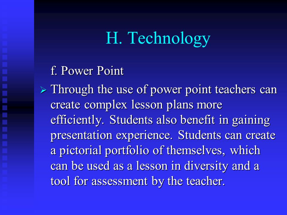 H. Technology f. Power Point Through the use of power point teachers can create complex lesson plans more efficiently. Students also benefit in gainin