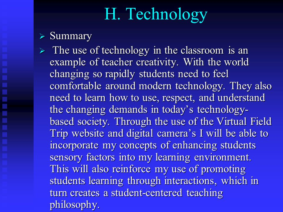 H. Technology Summary Summary The use of technology in the classroom is an example of teacher creativity. With the world changing so rapidly students