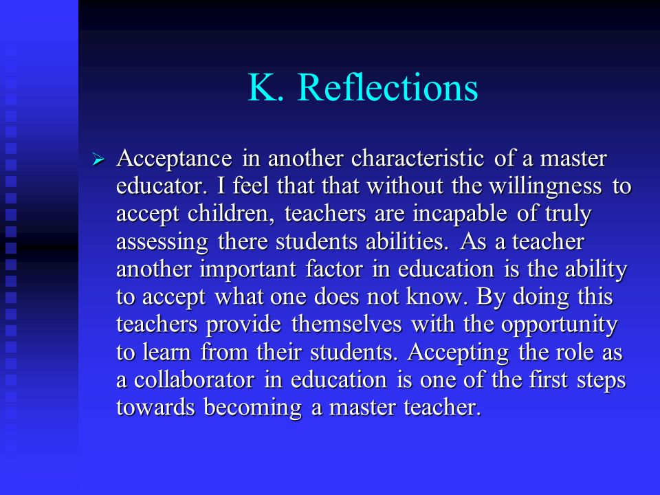 K. Reflections Acceptance in another characteristic of a master educator. I feel that that without the willingness to accept children, teachers are in