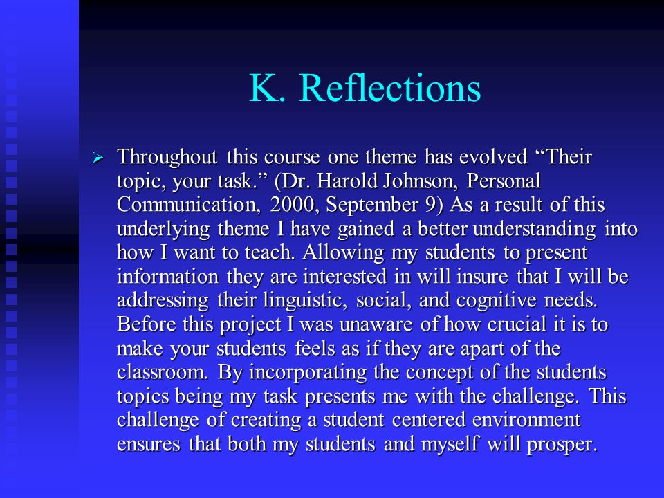 K. Reflections Throughout this course one theme has evolved Their topic, your task. (Dr. Harold Johnson, Personal Communication, 2000, September 9) As
