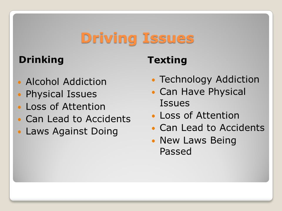 Driving Issues Drinking Texting Alcohol Addiction Physical Issues Loss of Attention Can Lead to Accidents Laws Against Doing Technology Addiction Can Have Physical Issues Loss of Attention Can Lead to Accidents New Laws Being Passed