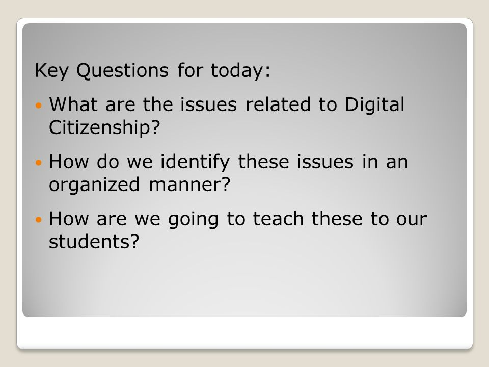 Key Questions for today: What are the issues related to Digital Citizenship? How do we identify these issues in an organized manner? How are we going