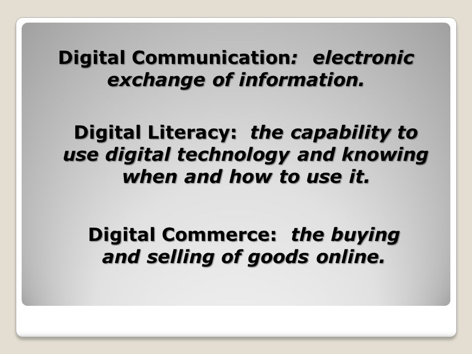 Digital Communication: electronic exchange of information. Digital Literacy: the capability to use digital technology and knowing when and how to use