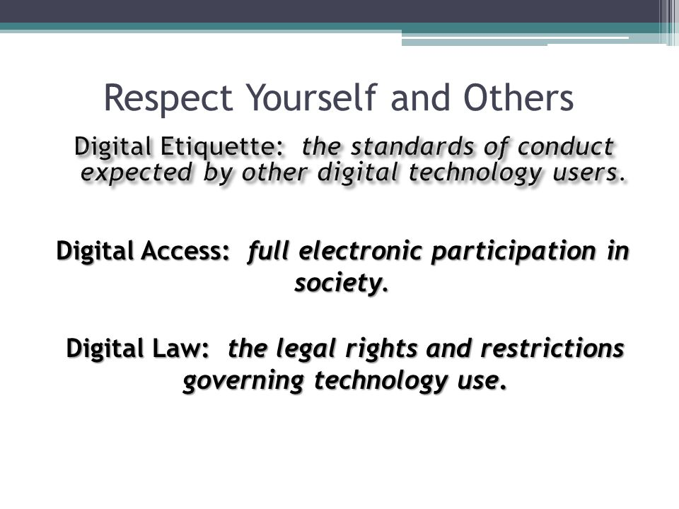 Respect Yourself and Others Digital Access: full electronic participation in society. Digital Law: the legal rights and restrictions governing technol