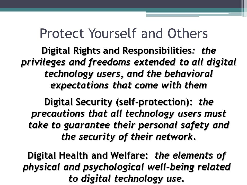 Protect Yourself and Others Digital Rights and Responsibilities: the privileges and freedoms extended to all digital technology users, and the behavio