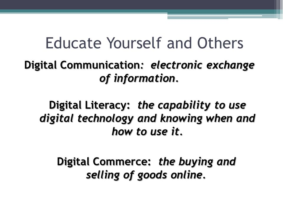 Educate Yourself and Others Digital Communication: electronic exchange of information. Digital Literacy: the capability to use digital technology and