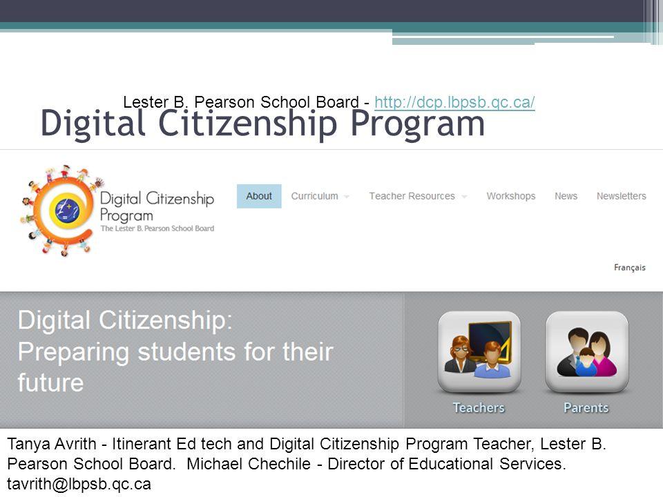Digital Citizenship Program Lester B. Pearson School Board - http://dcp.lbpsb.qc.ca/http://dcp.lbpsb.qc.ca/ Tanya Avrith - Itinerant Ed tech and Digit