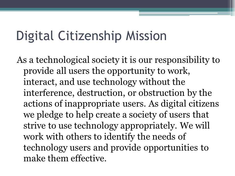 Digital Citizenship Mission As a technological society it is our responsibility to provide all users the opportunity to work, interact, and use techno