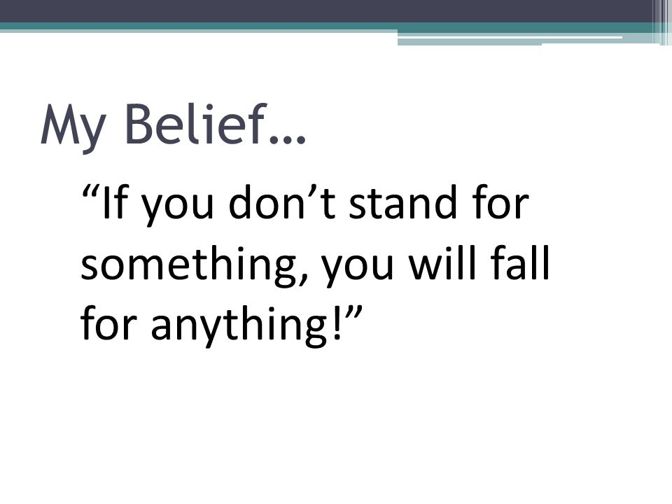 My Belief… If you dont stand for something, you will fall for anything!
