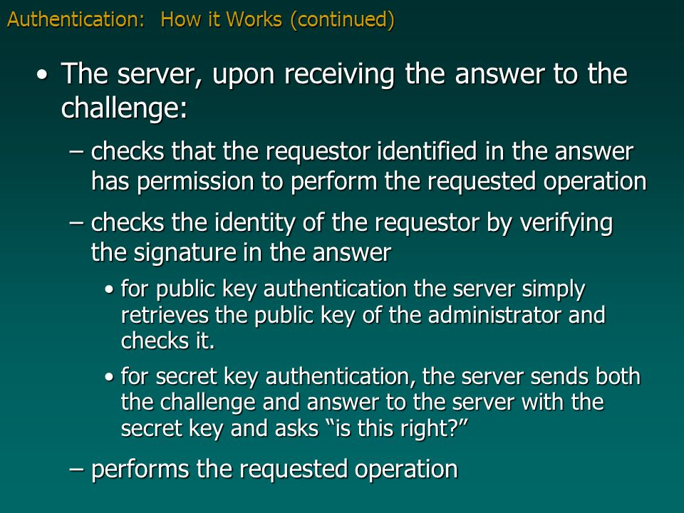 Authentication: How it Works (continued) The server, upon receiving the answer to the challenge:The server, upon receiving the answer to the challenge