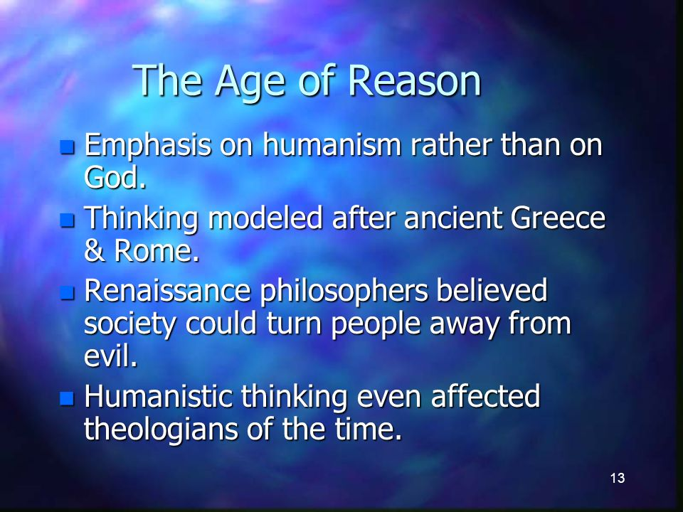 13 The Age of Reason n Emphasis on humanism rather than on God.
