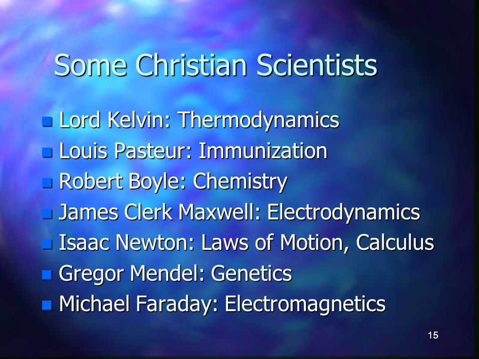 15 Some Christian Scientists n Lord Kelvin: Thermodynamics n Louis Pasteur: Immunization n Robert Boyle: Chemistry n James Clerk Maxwell: Electrodynamics n Isaac Newton: Laws of Motion, Calculus n Gregor Mendel: Genetics n Michael Faraday: Electromagnetics