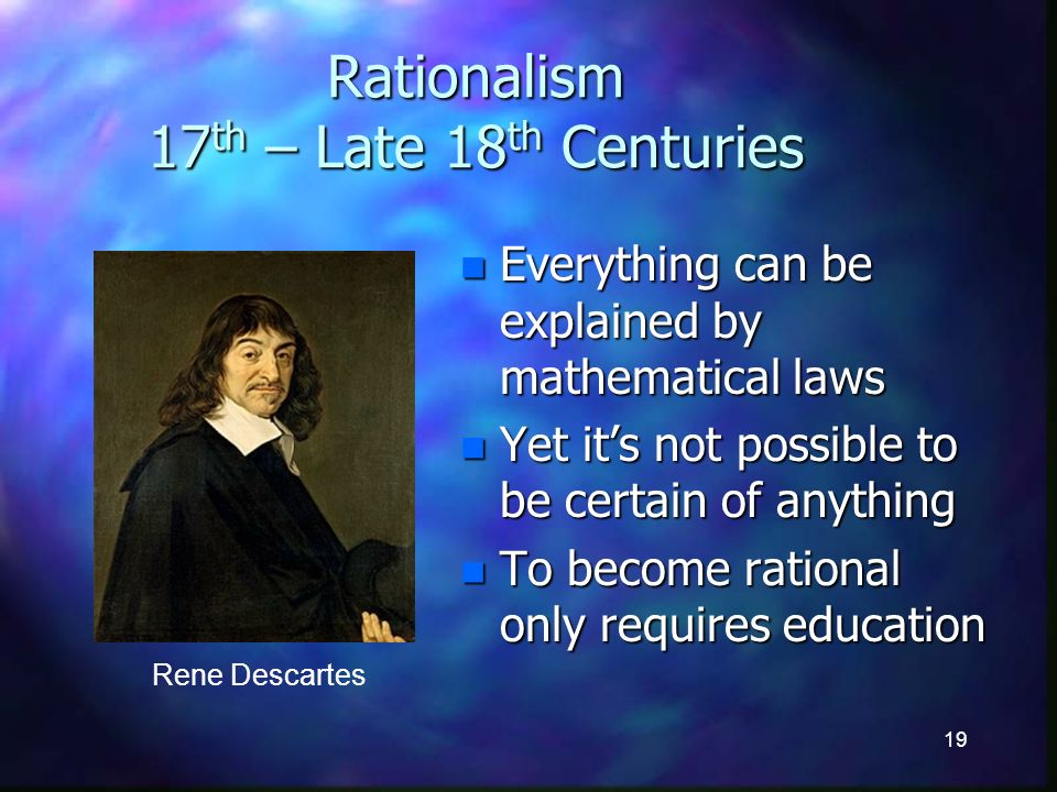 19 Rationalism 17 th – Late 18 th Centuries n Everything can be explained by mathematical laws n Yet its not possible to be certain of anything n To become rational only requires education Rene Descartes
