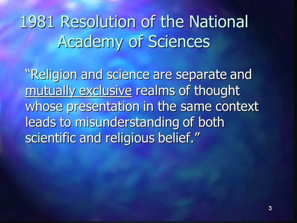 3 1981 Resolution of the National Academy of Sciences Religion and science are separate and mutually exclusive realms of thought whose presentation in the same context leads to misunderstanding of both scientific and religious belief.