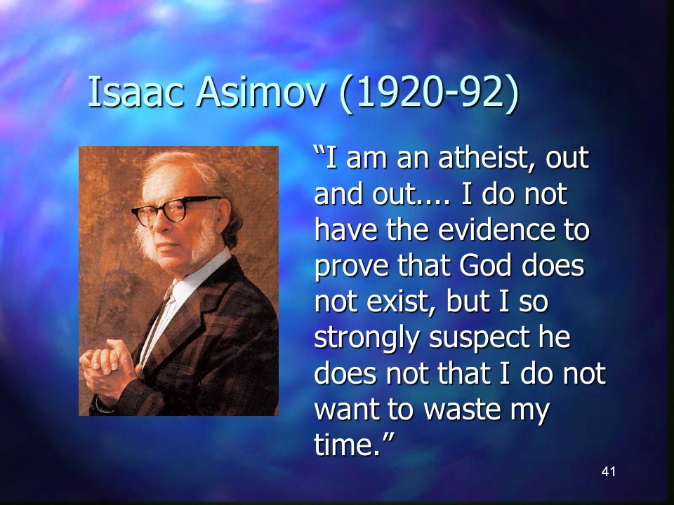 41 Isaac Asimov (1920-92) I am an atheist, out and out....