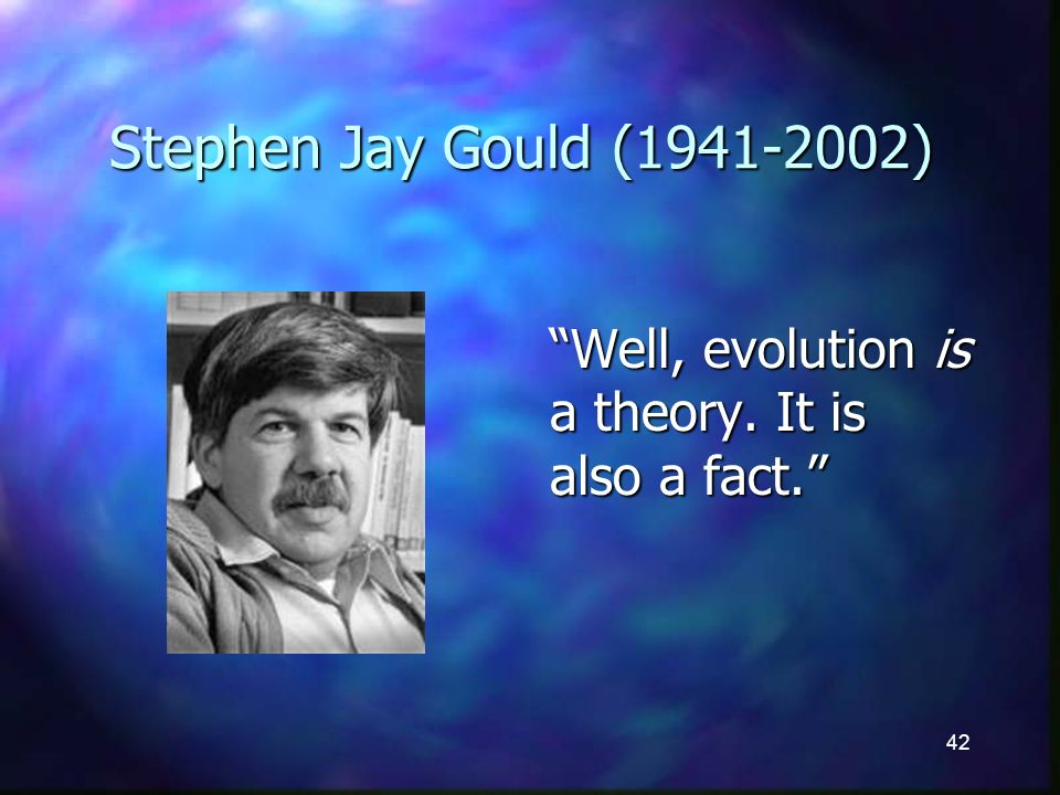 42 Stephen Jay Gould (1941-2002) Well, evolution is a theory. It is also a fact.