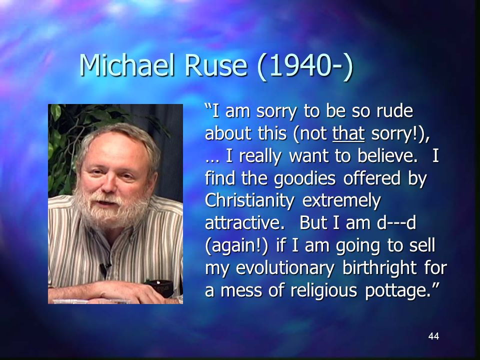 44 Michael Ruse (1940-) I am sorry to be so rude about this (not that sorry!), … I really want to believe.