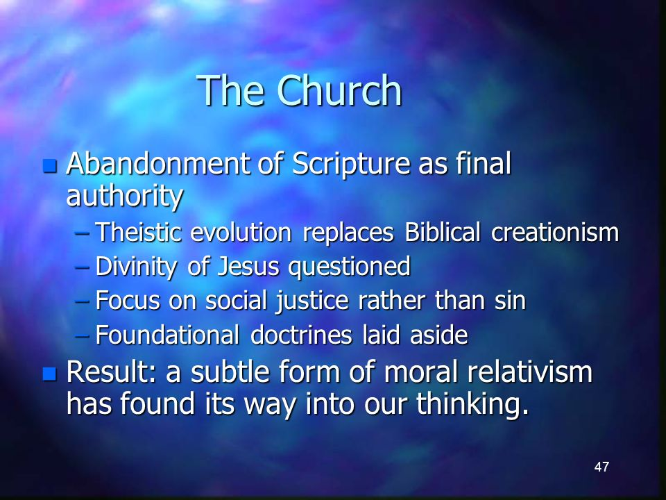 47 The Church n Abandonment of Scripture as final authority –Theistic evolution replaces Biblical creationism –Divinity of Jesus questioned –Focus on social justice rather than sin –Foundational doctrines laid aside n Result: a subtle form of moral relativism has found its way into our thinking.