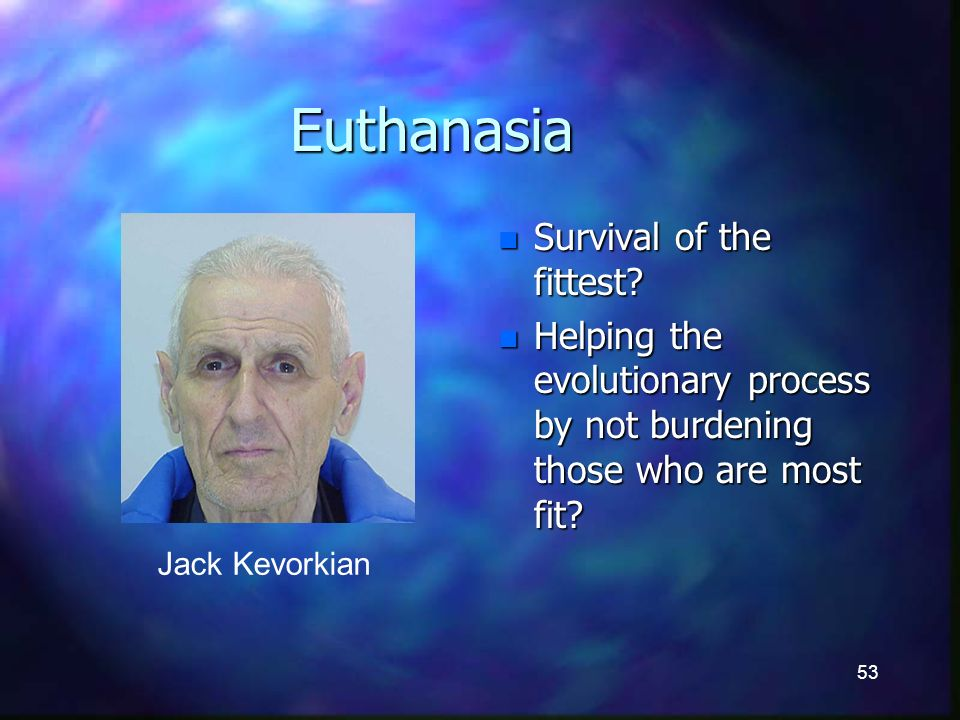53 Euthanasia n Survival of the fittest.