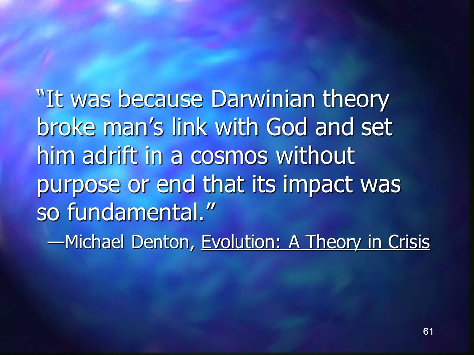 61 It was because Darwinian theory broke mans link with God and set him adrift in a cosmos without purpose or end that its impact was so fundamental.