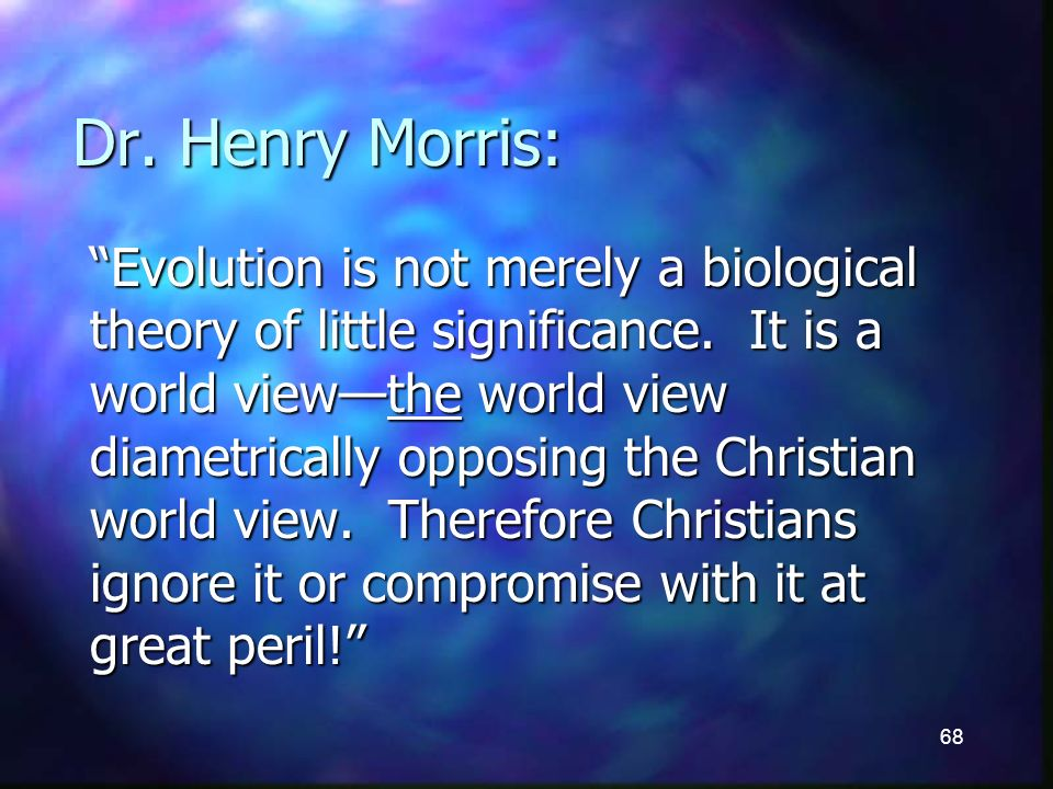 68 Dr. Henry Morris: Evolution is not merely a biological theory of little significance.