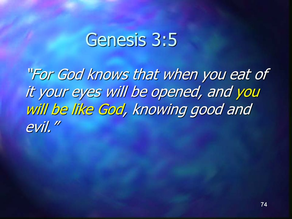 74 Genesis 3:5 For God knows that when you eat of it your eyes will be opened, and you will be like God, knowing good and evil.