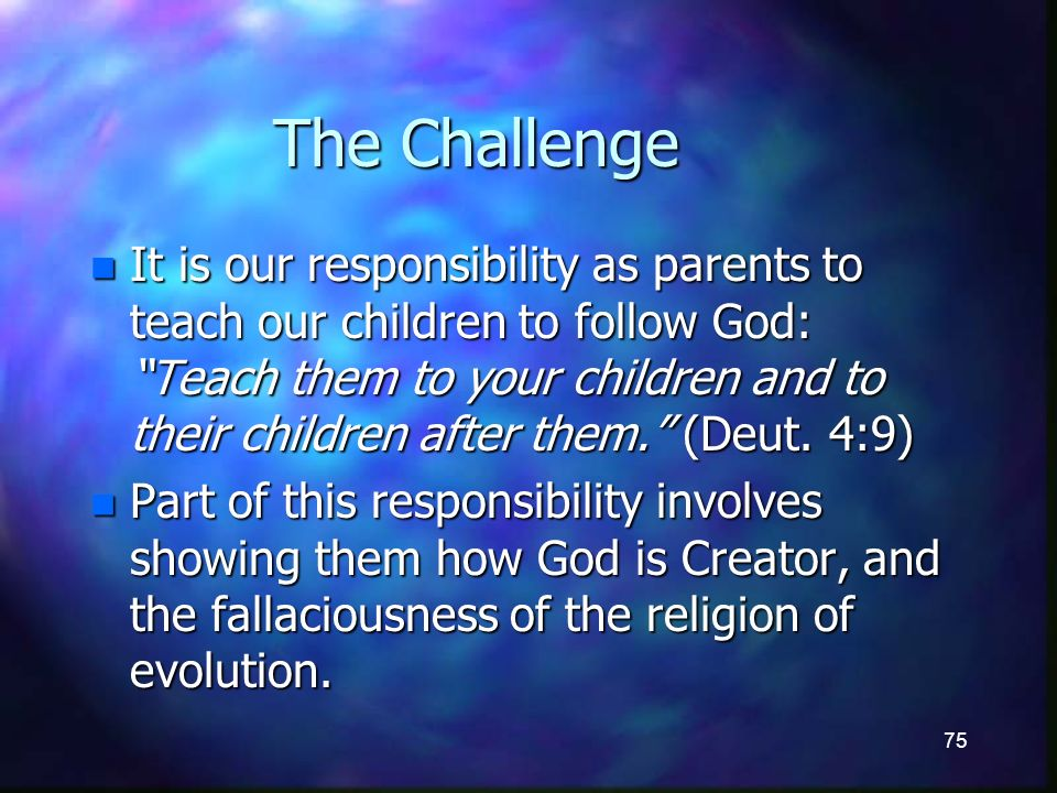 75 The Challenge n It is our responsibility as parents to teach our children to follow God: Teach them to your children and to their children after them.