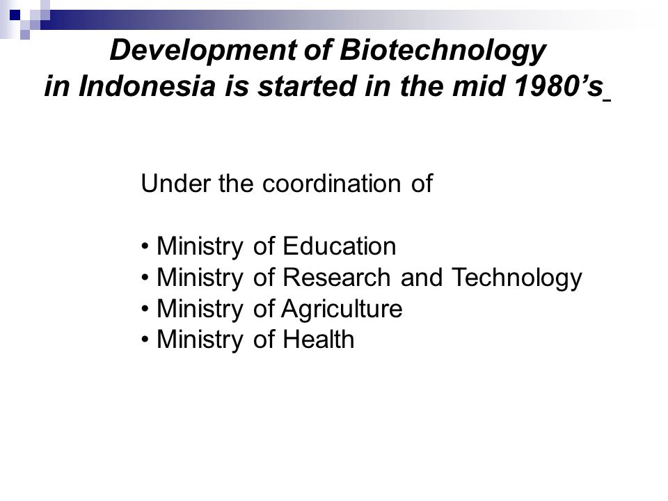 Development of Biotechnology in Indonesia is started in the mid 1980s Under the coordination of Ministry of Education Ministry of Research and Technol